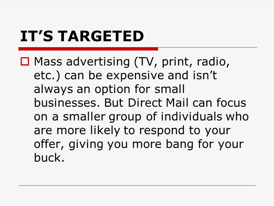 IT'S TARGETED  Mass advertising (TV, print, radio, etc.) can be expensive and isn't always an option for small businesses.