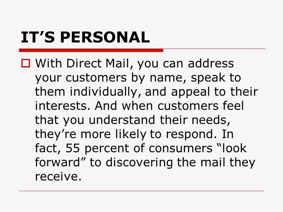 IT'S PERSONAL  With Direct Mail, you can address your customers by name, speak to them individually, and appeal to their interests.
