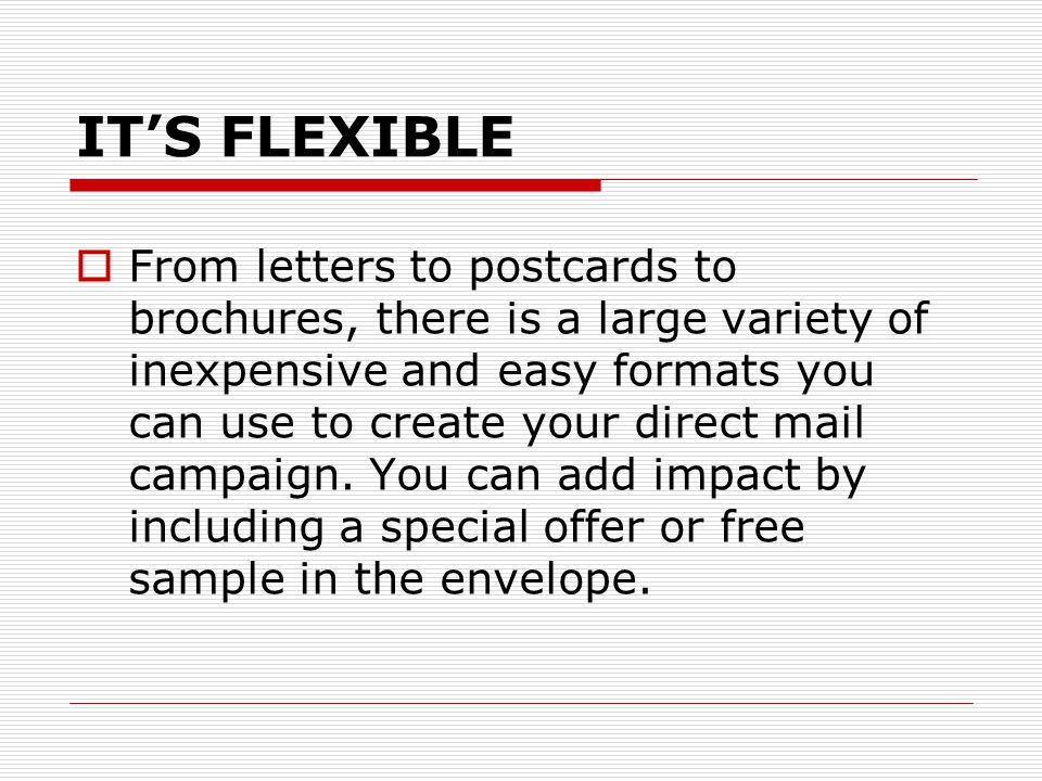 IT'S FLEXIBLE  From letters to postcards to brochures, there is a large variety of inexpensive and easy formats you can use to create your direct mail campaign.