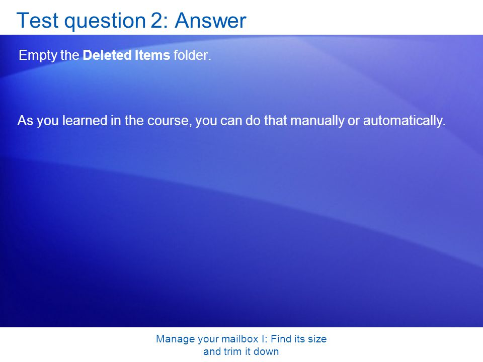 Manage your mailbox I: Find its size and trim it down Test question 2: Answer Empty the Deleted Items folder.