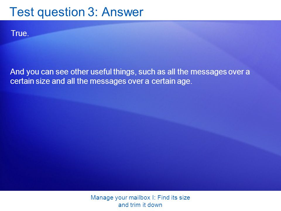 Manage your mailbox I: Find its size and trim it down Test question 3: Answer True.