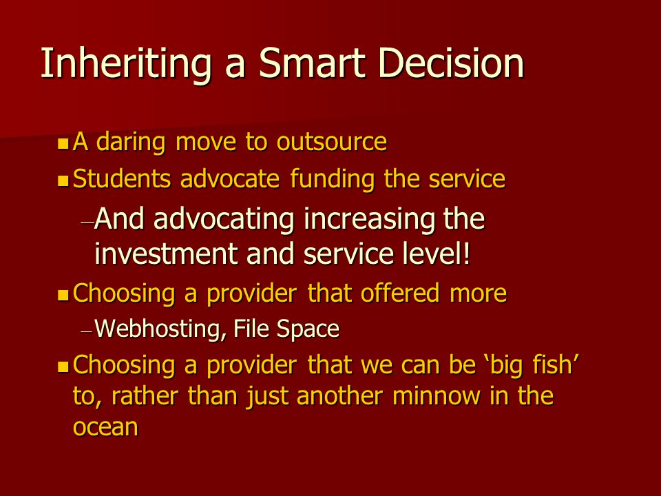 Inheriting a Smart Decision A daring move to outsource A daring move to outsource Students advocate funding the service Students advocate funding the service – And advocating increasing the investment and service level.