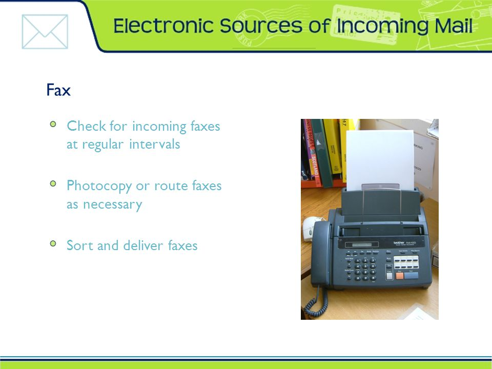Fax Check for incoming faxes at regular intervals Photocopy or route faxes as necessary Sort and deliver faxes