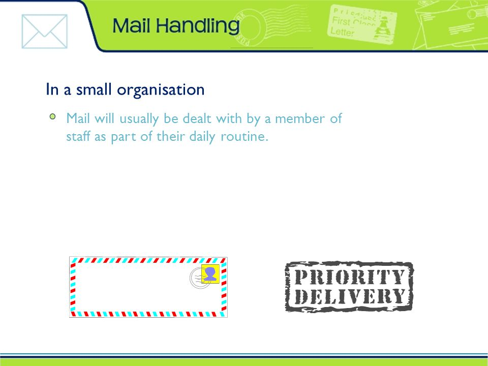 In a small organisation Mail will usually be dealt with by a member of staff as part of their daily routine.