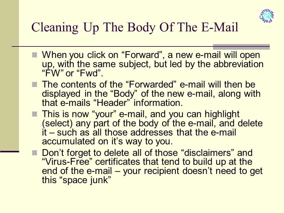 "Cleaning Up The Body Of The E-Mail When you click on ""Forward"", a new e-mail will open up, with the same subject, but led by the abbreviation ""FW"" or"