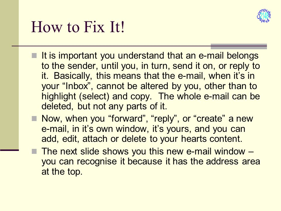 How to Fix It! It is important you understand that an e-mail belongs to the sender, until you, in turn, send it on, or reply to it. Basically, this me