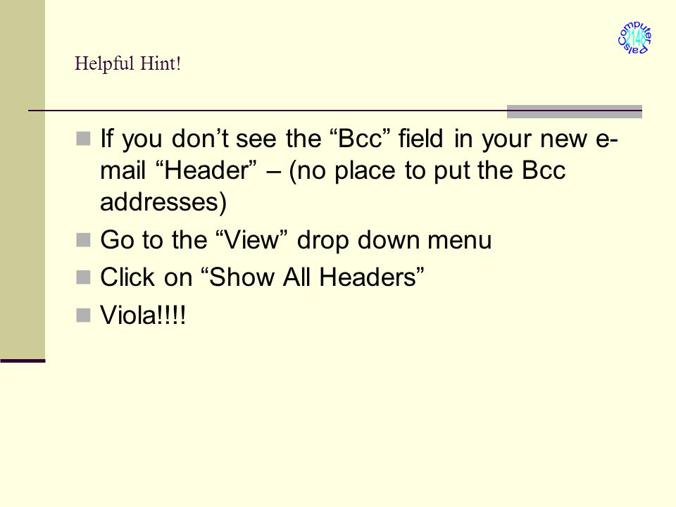"Helpful Hint! If you don't see the ""Bcc"" field in your new e- mail ""Header"" – (no place to put the Bcc addresses) Go to the ""View"" drop down menu Clic"