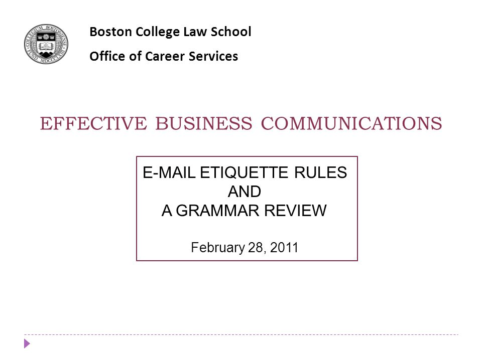 EFFECTIVE BUSINESS COMMUNICATIONS Boston College Law School Office of Career Services E-MAIL ETIQUETTE RULES AND A GRAMMAR REVIEW February 28, 2011