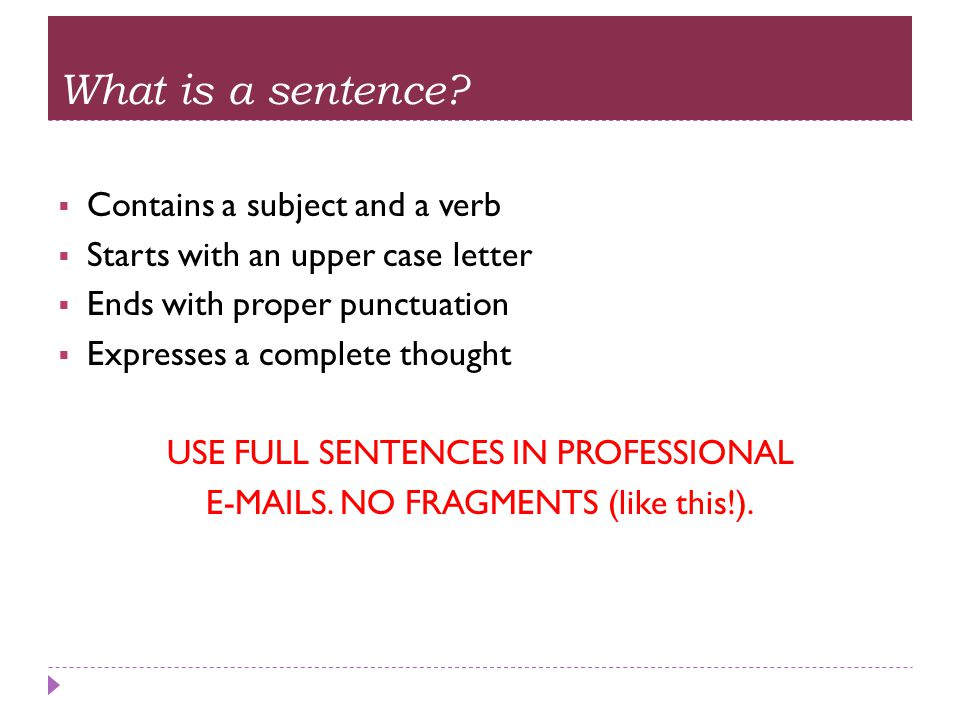 What is a sentence?  Contains a subject and a verb  Starts with an upper case letter  Ends with proper punctuation  Expresses a complete thought U