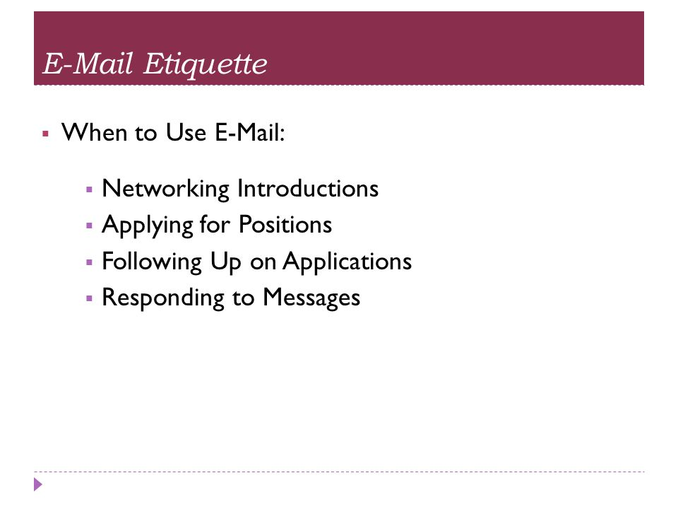 E-Mail Etiquette  When to Use E-Mail:  Networking Introductions  Applying for Positions  Following Up on Applications  Responding to Messages