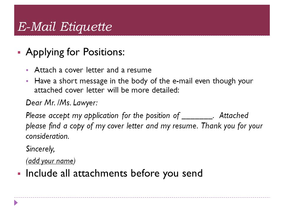 E-Mail Etiquette  Following Up on an Application:  When to Use E-mail and When to Call  What to say if using e-mail: Dear Mr./Ms.