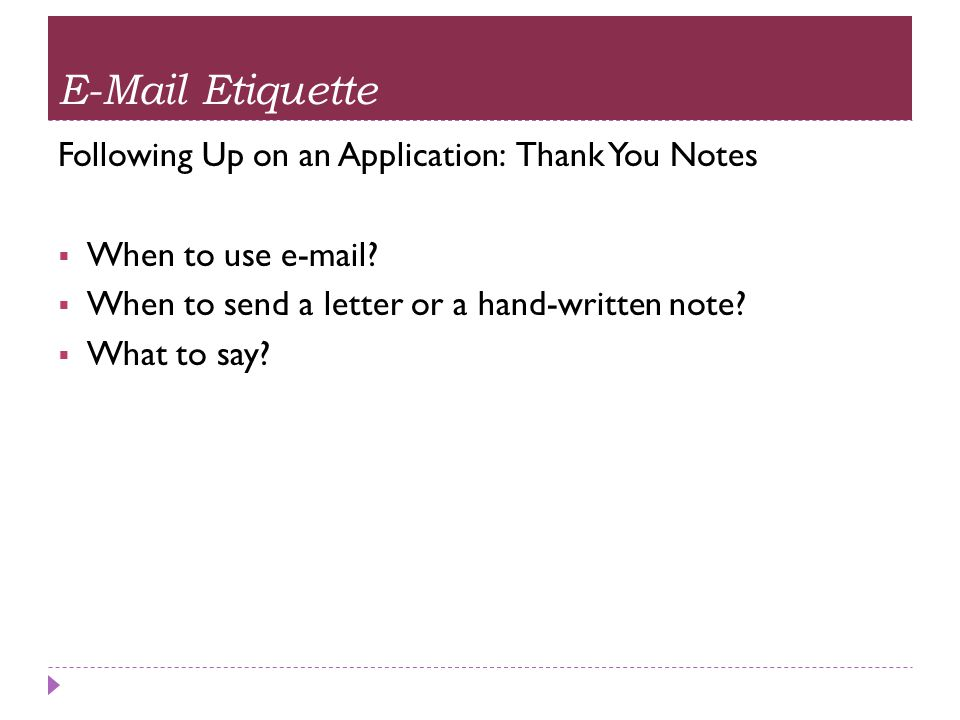 E-Mail Etiquette Following Up on an Application: Thank You Notes  When to use e-mail?  When to send a letter or a hand-written note?  What to say?