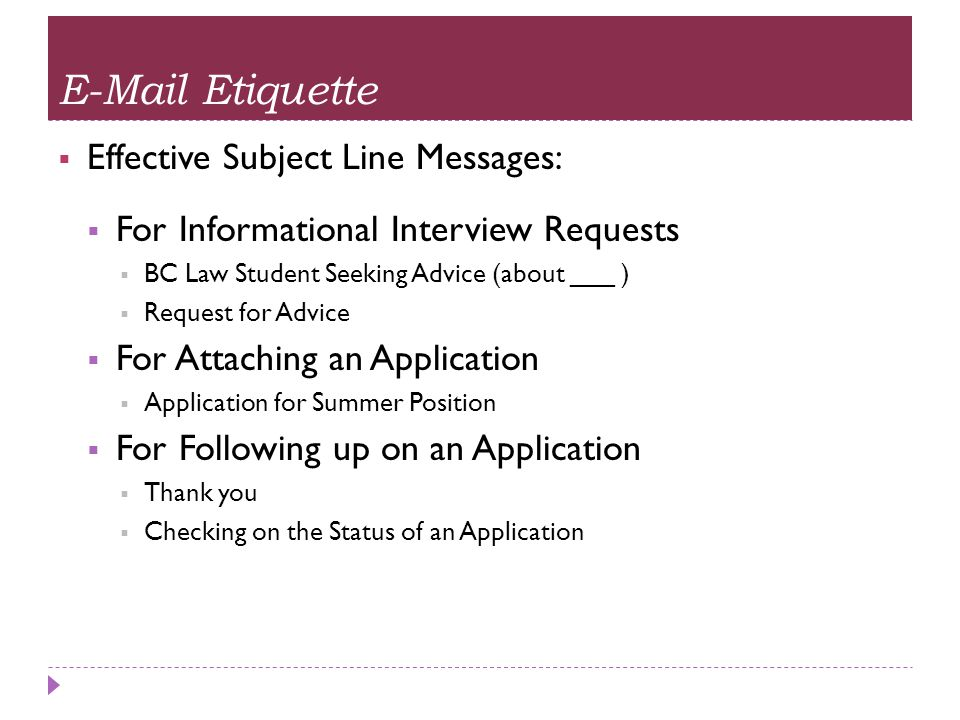 E-Mail Etiquette  Effective Subject Line Messages:  For Informational Interview Requests  BC Law Student Seeking Advice (about ___ )  Request for