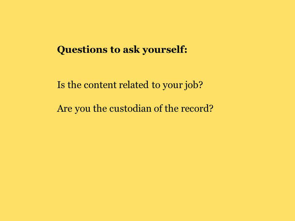 Questions to ask yourself: Is the content related to your job? Are you the custodian of the record?