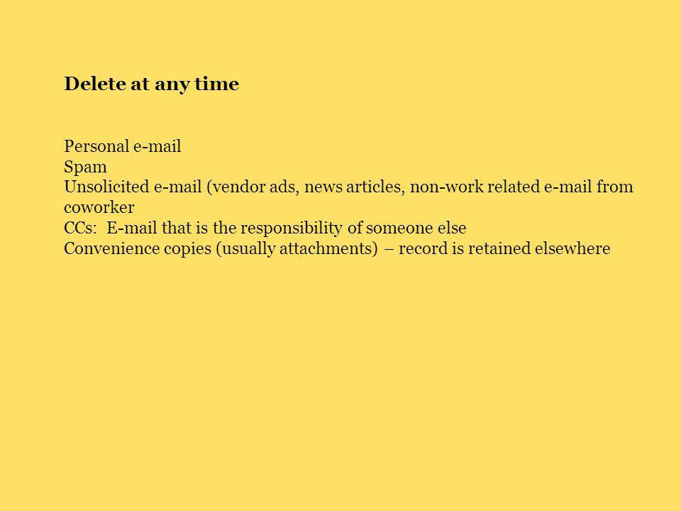 Delete at any time Personal e-mail Spam Unsolicited e-mail (vendor ads, news articles, non-work related e-mail from coworker CCs: E-mail that is the responsibility of someone else Convenience copies (usually attachments) – record is retained elsewhere