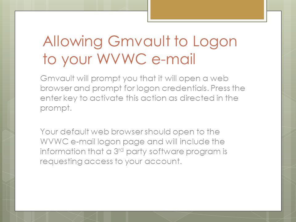 Allowing Gmvault to Logon to your WVWC e-mail Gmvault will prompt you that it will open a web browser and prompt for logon credentials.