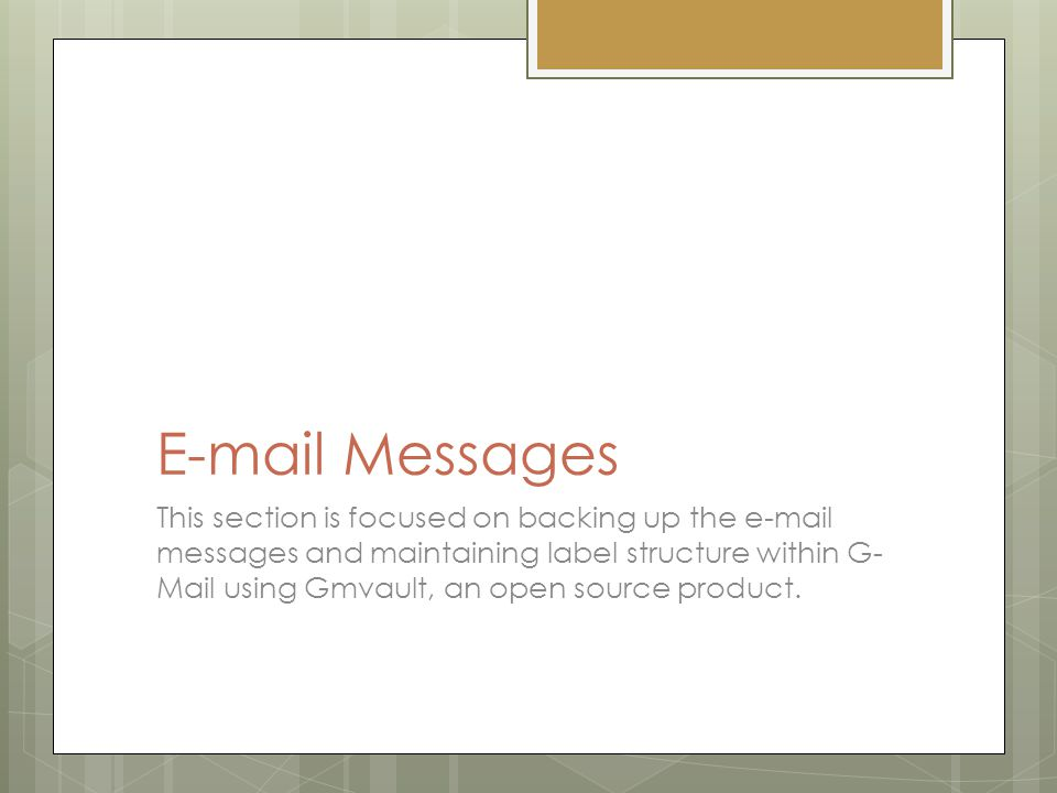 E-mail Messages This section is focused on backing up the e-mail messages and maintaining label structure within G- Mail using Gmvault, an open source product.