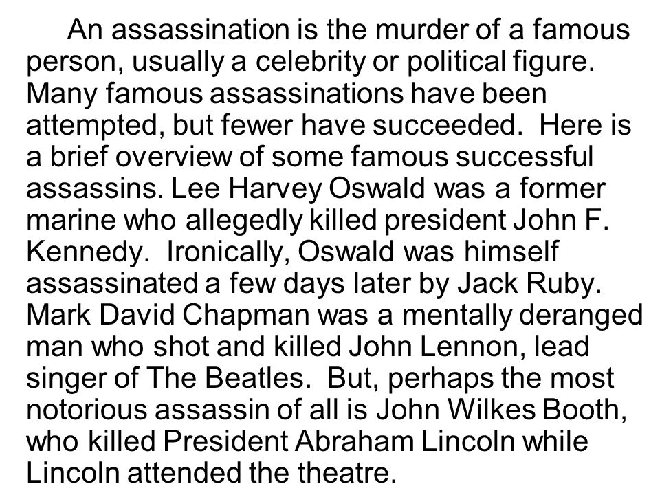 An assassination is the murder of a famous person, usually a celebrity or political figure.