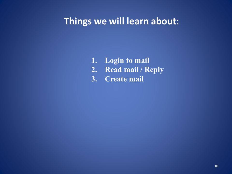 10 Things we will learn about: 1. Login to mail 2. Read mail / Reply 3. Create mail