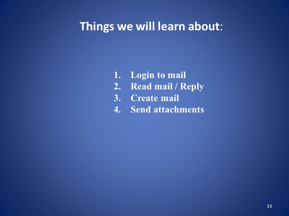 13 Things we will learn about: 1. Login to mail 2.
