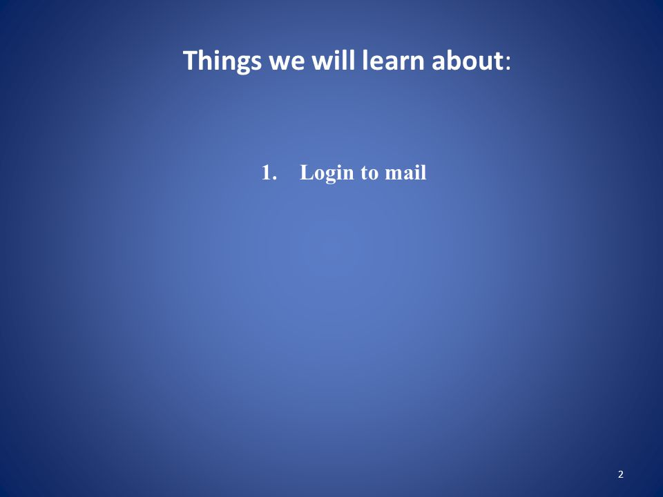 2 Things we will learn about: 1. Login to mail