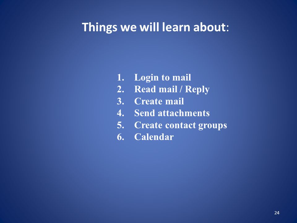 24 Things we will learn about: 1. Login to mail 2.