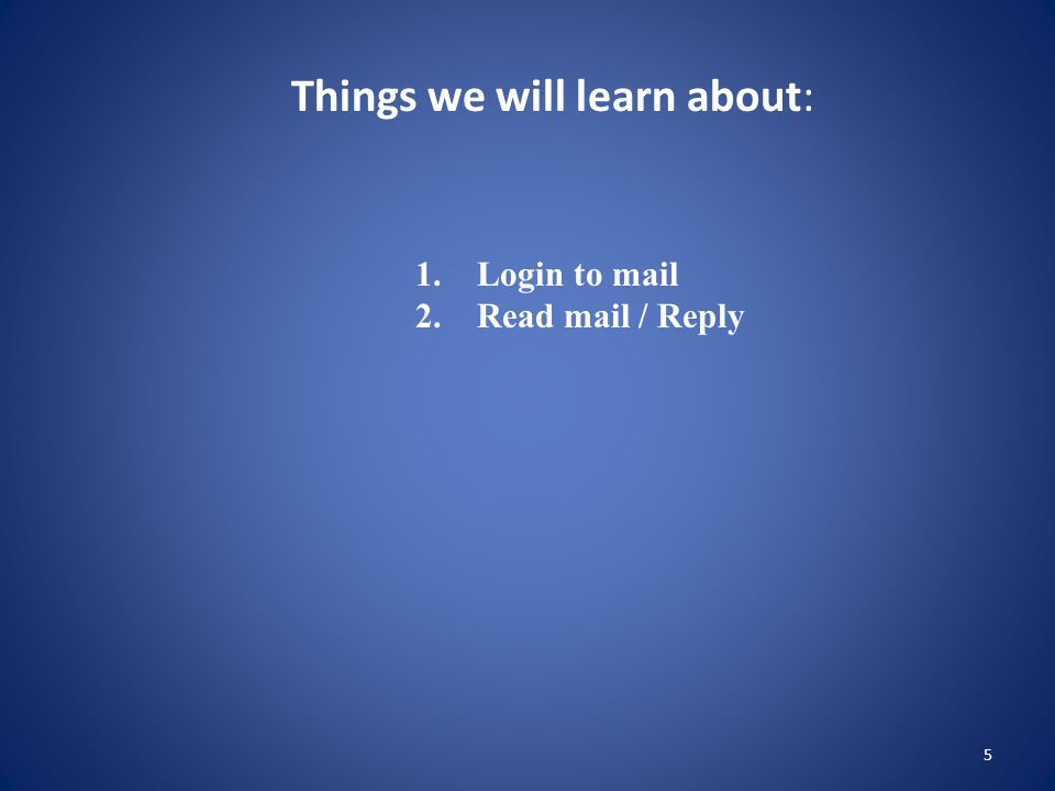 5 Things we will learn about: 1. Login to mail 2. Read mail / Reply