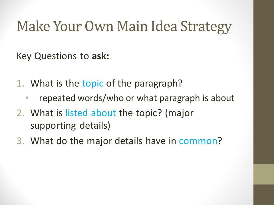 Make Your Own Main Idea Strategy Key Questions to ask: 1.What is the topic of the paragraph? repeated words/who or what paragraph is about 2.What is l