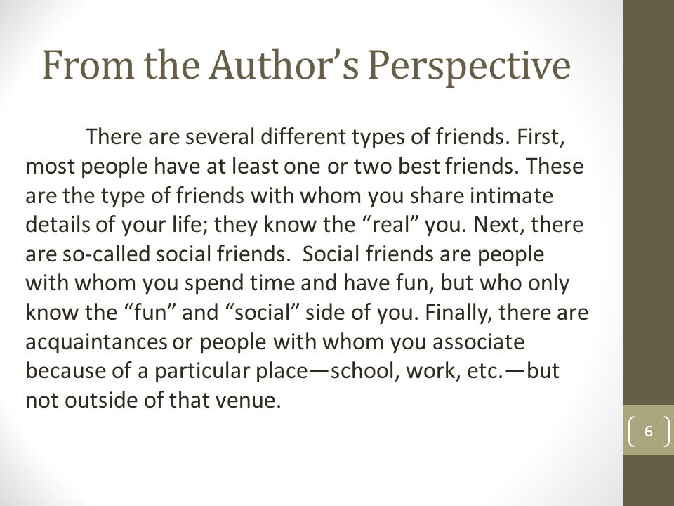 From the Author's Perspective 6 There are several different types of friends. First, most people have at least one or two best friends. These are the