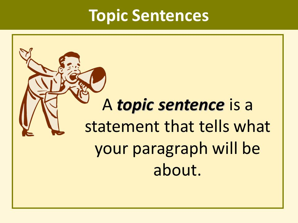 Topic Sentences topic sentence A topic sentence is a statement that tells what your paragraph will be about.