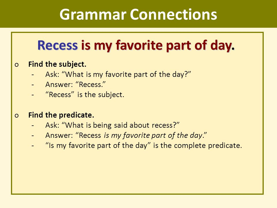 """Grammar Connections Recess is my favorite part of day. oFind the subject. -Ask: """"What is my favorite part of the day?"""" -Answer: """"Recess."""" -""""Recess"""" is"""