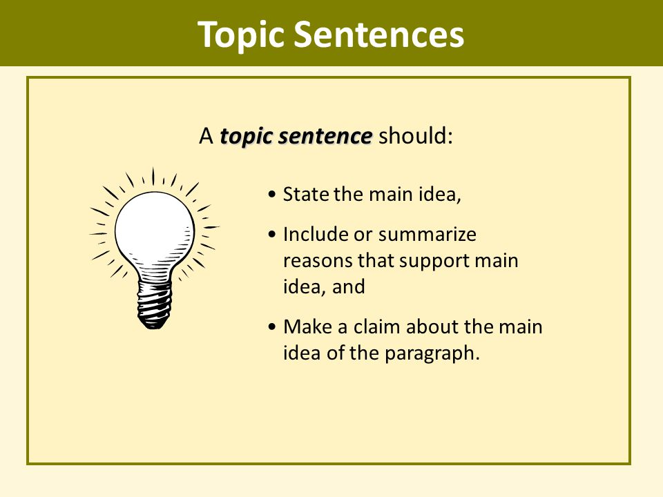Topic Sentences topic sentence A topic sentence should: State the main idea, Include or summarize reasons that support main idea, and Make a claim abo