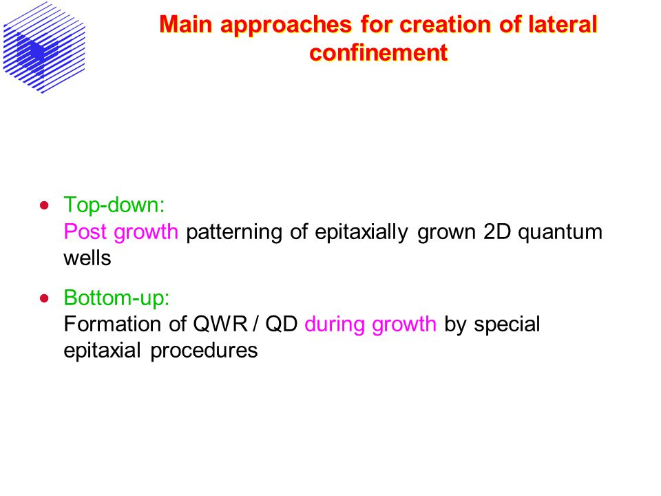 Main approaches for creation of lateral confinement  Top-down: Post growth patterning of epitaxially grown 2D quantum wells  Bottom-up: Formation of QWR / QD during growth by special epitaxial procedures