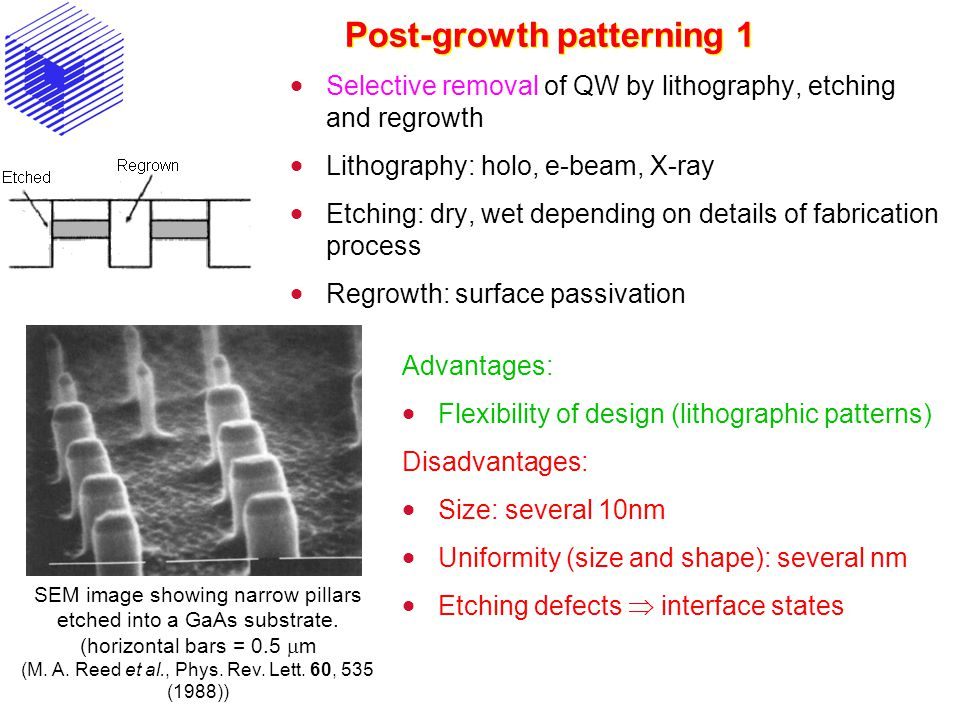 Post-growth patterning 1 Advantages:  Flexibility of design (lithographic patterns) Disadvantages:  Size: several 10nm  Uniformity (size and shape): several nm  Etching defects  interface states 75-nm quantum wires fabricated in GaAs/AlGaAs material by e-beam lithography and chemical etching ( M.