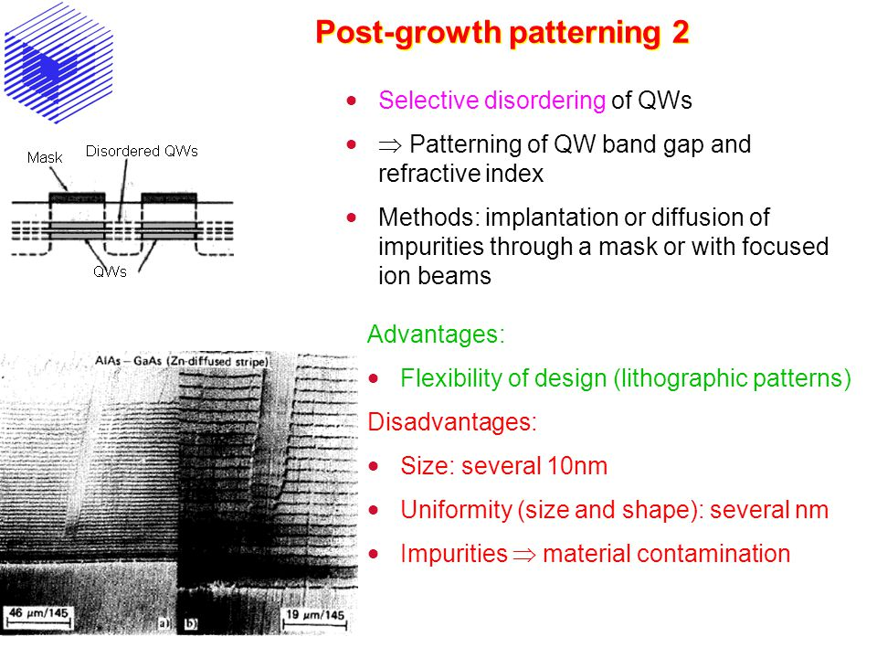 Post-growth patterning 2  Selective disordering of QWs   Patterning of QW band gap and refractive index  Methods: implantation or diffusion of impurities through a mask or with focused ion beams Advantages:  Flexibility of design (lithographic patterns) Disadvantages:  Size: several 10nm  Uniformity (size and shape): several nm  Impurities  material contamination