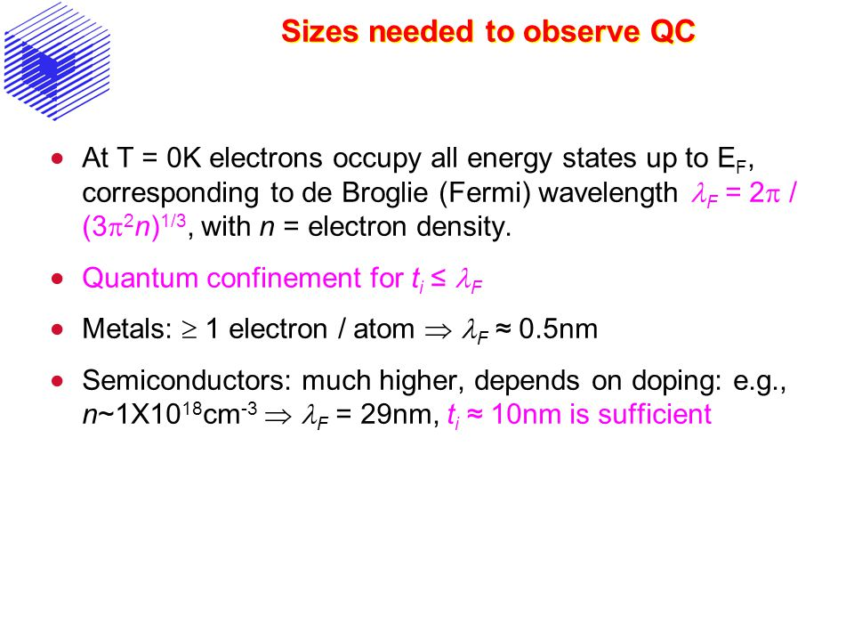Sizes needed to observe QC  At T = 0K electrons occupy all energy states up to E F, corresponding to de Broglie (Fermi) wavelength F = 2  / (3  2 n) 1/3, with n = electron density.