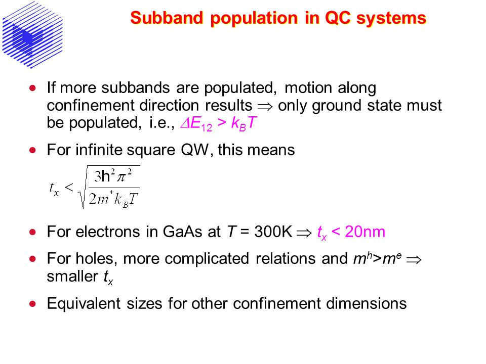Subband population in QC systems  If more subbands are populated, motion along confinement direction results  only ground state must be populated, i.e.,  E 12 > k B T  For infinite square QW, this means  For electrons in GaAs at T = 300K  t x < 20nm  For holes, more complicated relations and m h >m e  smaller t x  Equivalent sizes for other confinement dimensions