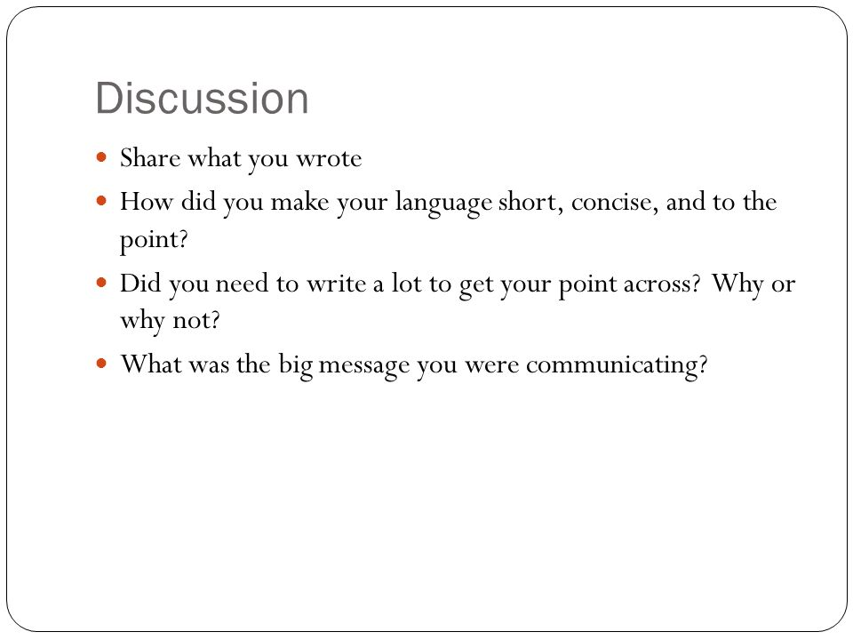 Discussion Share what you wrote How did you make your language short, concise, and to the point.