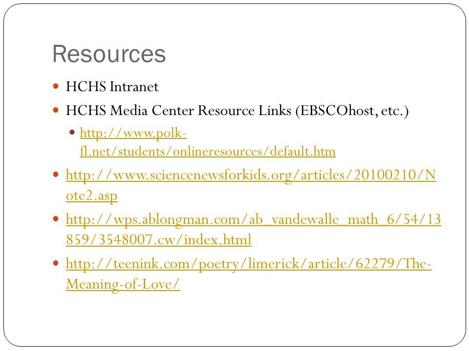 Resources HCHS Intranet HCHS Media Center Resource Links (EBSCOhost, etc.) http://www.polk- fl.net/students/onlineresources/default.htm http://www.polk- fl.net/students/onlineresources/default.htm http://www.sciencenewsforkids.org/articles/20100210/N ote2.asp http://www.sciencenewsforkids.org/articles/20100210/N ote2.asp http://wps.ablongman.com/ab_vandewalle_math_6/54/13 859/3548007.cw/index.html http://wps.ablongman.com/ab_vandewalle_math_6/54/13 859/3548007.cw/index.html http://teenink.com/poetry/limerick/article/62279/The- Meaning-of-Love/ http://teenink.com/poetry/limerick/article/62279/The- Meaning-of-Love/