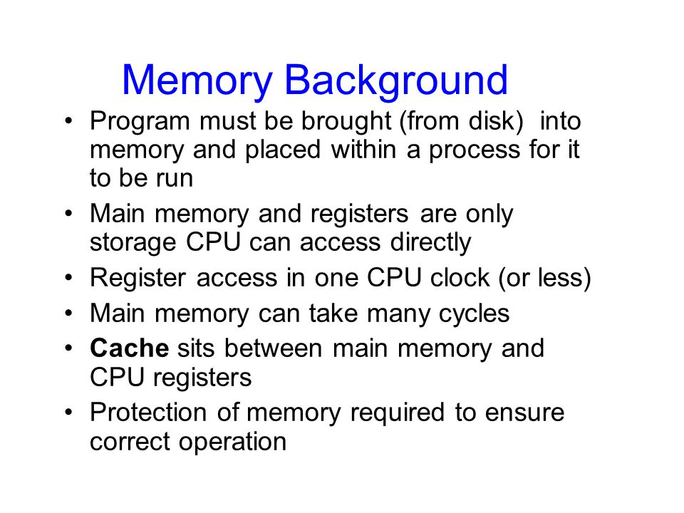 Memory Background Program must be brought (from disk) into memory and placed within a process for it to be run Main memory and registers are only stor