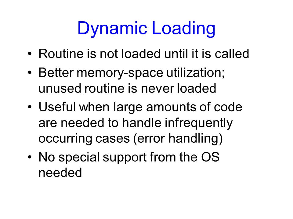 Dynamic Loading Routine is not loaded until it is called Better memory-space utilization; unused routine is never loaded Useful when large amounts of