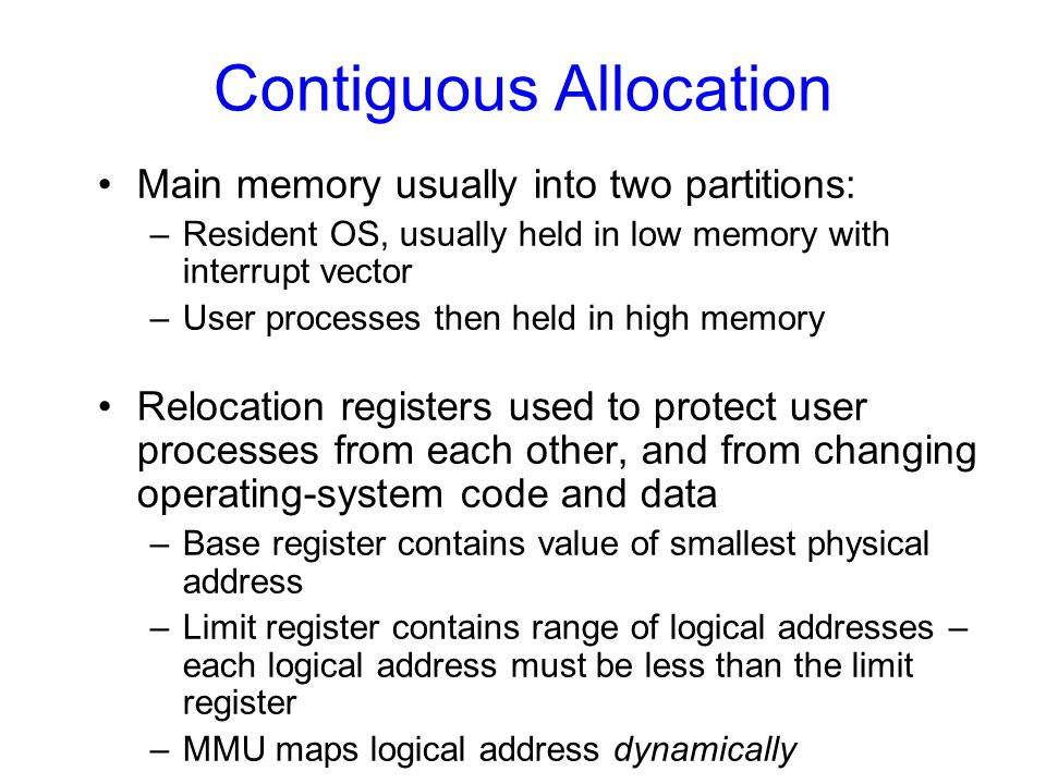 Contiguous Allocation Main memory usually into two partitions: –Resident OS, usually held in low memory with interrupt vector –User processes then hel