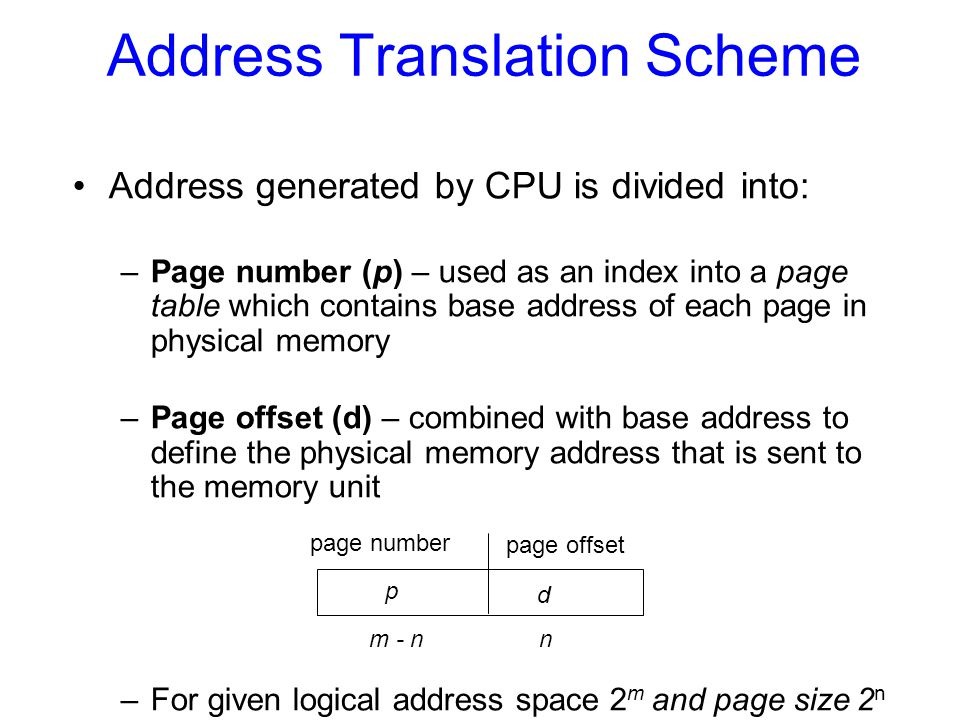 Address Translation Scheme Address generated by CPU is divided into: –Page number (p) – used as an index into a page table which contains base address