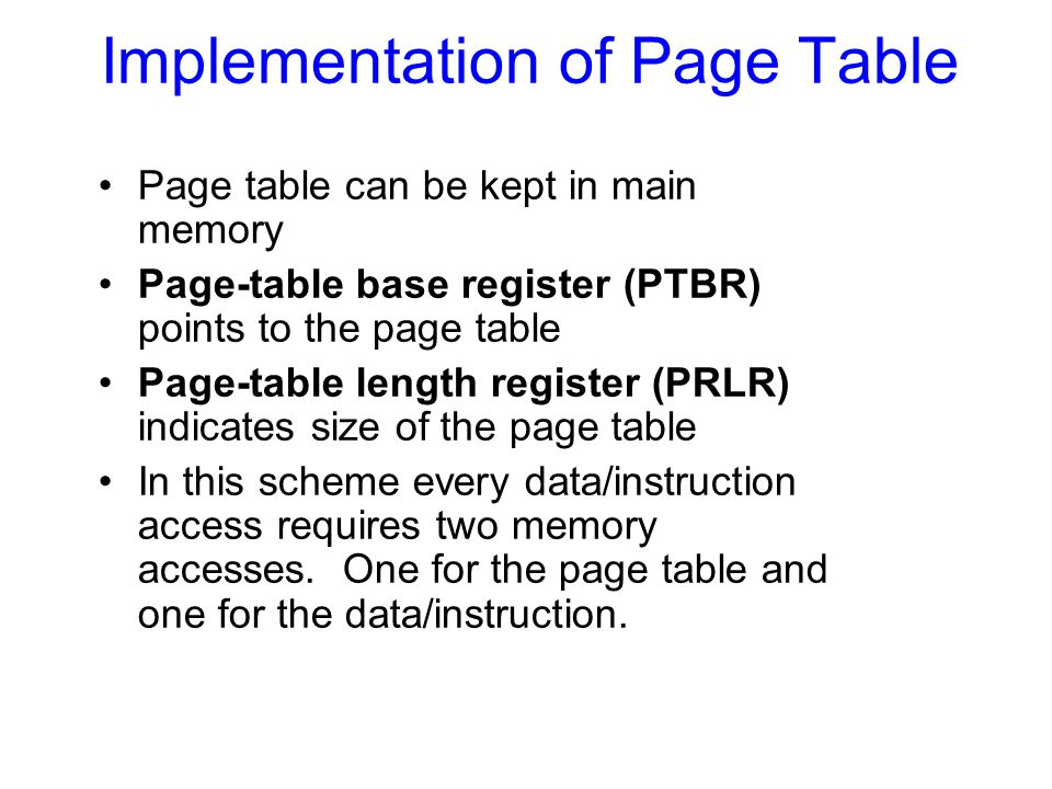 Implementation of Page Table Page table can be kept in main memory Page-table base register (PTBR) points to the page table Page-table length register