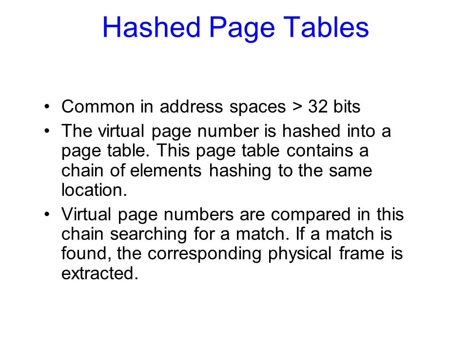 Hashed Page Tables Common in address spaces > 32 bits The virtual page number is hashed into a page table. This page table contains a chain of element