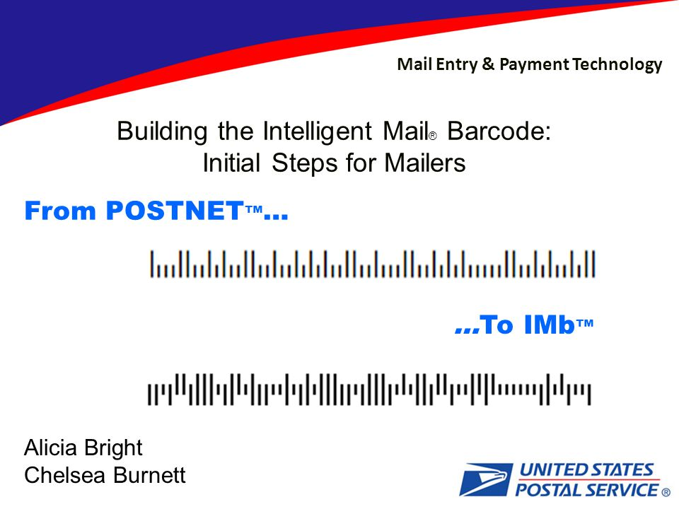 Mail Entry & Payment Technology Building the Intelligent Mail ® Barcode: Initial Steps for Mailers From POSTNET ™ … …To IMb ™ Alicia Bright Chelsea Burnett