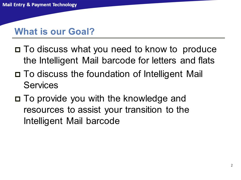Mail Entry & Payment Technology  To discuss what you need to know to produce the Intelligent Mail barcode for letters and flats  To discuss the foundation of Intelligent Mail Services  To provide you with the knowledge and resources to assist your transition to the Intelligent Mail barcode What is our Goal.