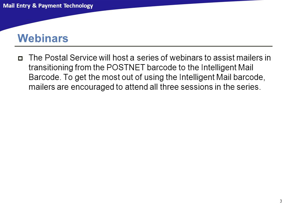 Mail Entry & Payment Technology Webinars  The Postal Service will host a series of webinars to assist mailers in transitioning from the POSTNET barcode to the Intelligent Mail Barcode.