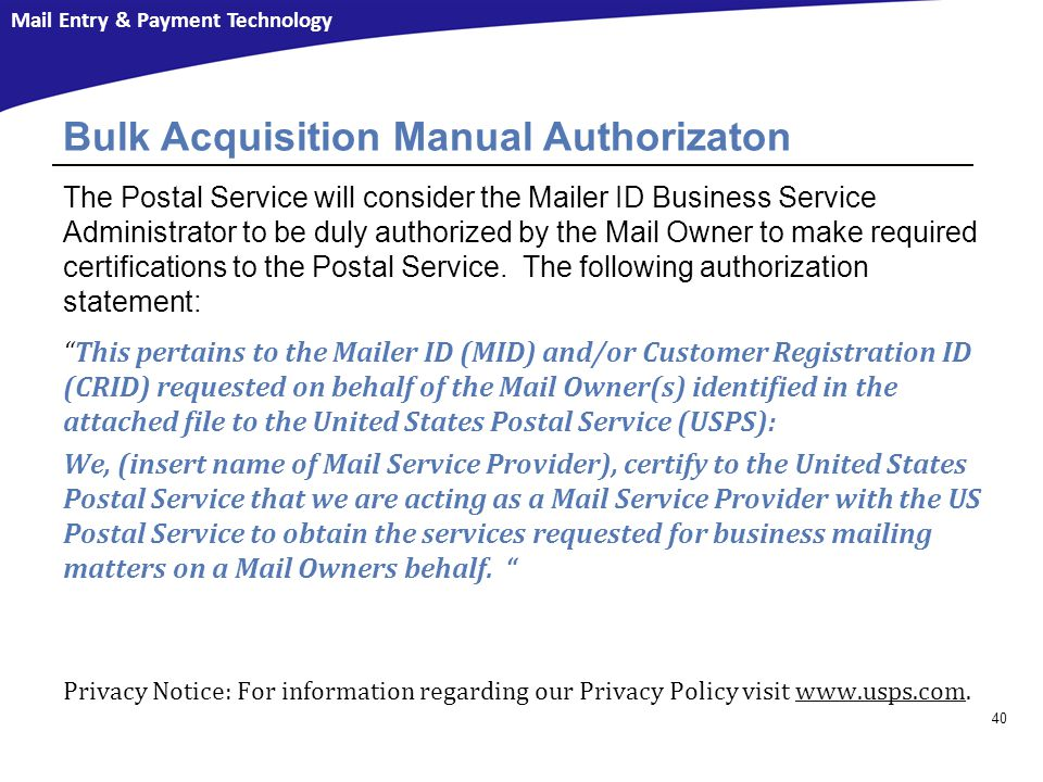 Mail Entry & Payment Technology 40 Bulk Acquisition Manual Authorizaton The Postal Service will consider the Mailer ID Business Service Administrator to be duly authorized by the Mail Owner to make required certifications to the Postal Service.