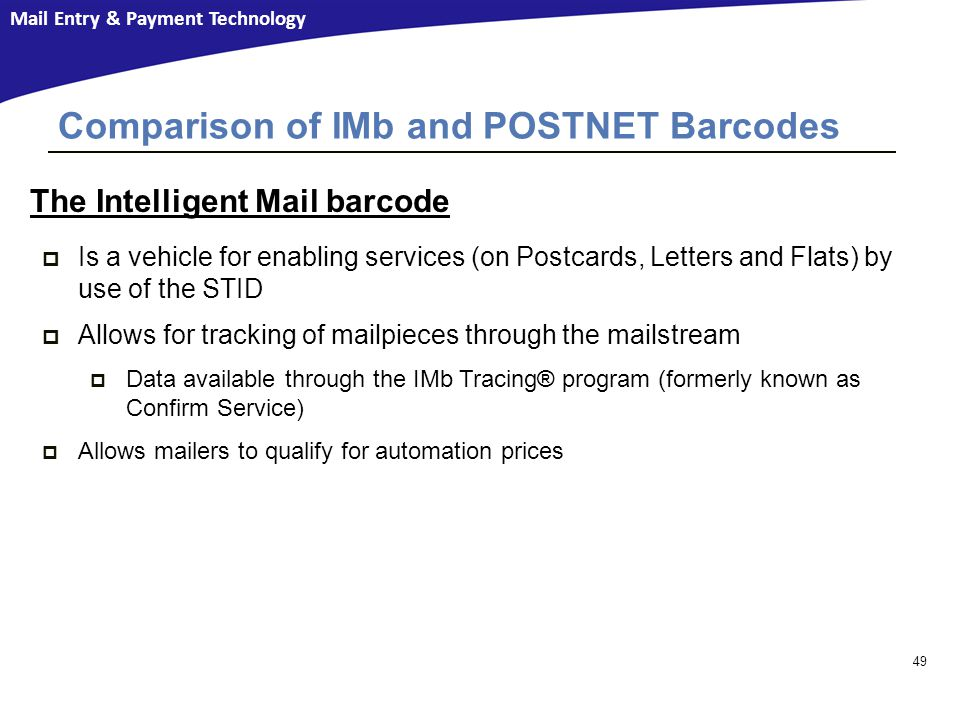 Mail Entry & Payment Technology 49 Comparison of IMb and POSTNET Barcodes The Intelligent Mail barcode  Is a vehicle for enabling services (on Postcards, Letters and Flats) by use of the STID  Allows for tracking of mailpieces through the mailstream  Data available through the IMb Tracing® program (formerly known as Confirm Service)  Allows mailers to qualify for automation prices